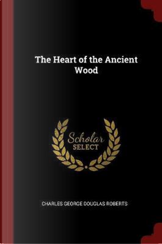 The Heart of the Ancient Wood by Charles George Douglas Roberts