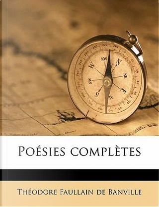 Poesies Completes by Theodore Faullain De Banville