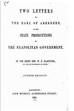 Two Letters to the Earl of Aberdeen, on the State Prosecutions of the Neapolitan Government by William Ewart Gladstone