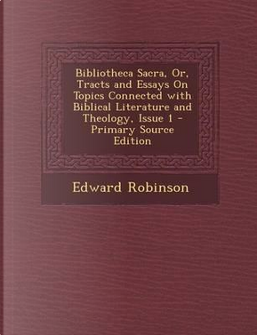 Bibliotheca Sacra, Or, Tracts and Essays on Topics Connected with Biblical Literature and Theology, Issue 1 by Edward Robinson