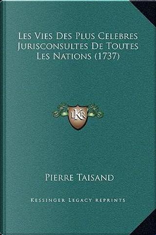 Les Vies Des Plus Celebres Jurisconsultes de Toutes Les Nations (1737) by Pierre Taisand