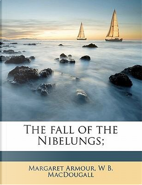 The Fall of the Nibelungs; by Margaret Armour