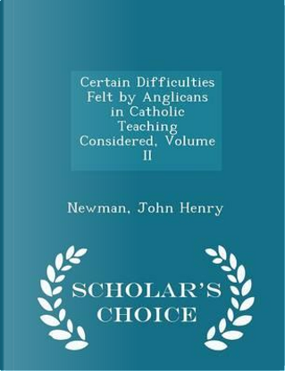 Certain Difficulties Felt by Anglicans in Catholic Teaching Considered, Volume II - Scholar's Choice Edition by Newman John Henry
