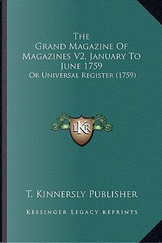 The Grand Magazine of Magazines V2, January to June 1759 by T. Kinnersly Publisher