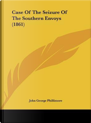 Case Of The Seizure Of The Southern Envoys (1861) by John George Phillimore