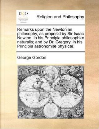 Remarks Upon the Newtonian Philosophy, as Propos'd by Sir Isaac Newton, in His Principia Philosophiae Naturalis; And by Dr. Gregory, in His Principia by George Gordon