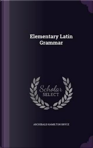 Elementary Latin Grammar by Archibald Hamilton Bryce