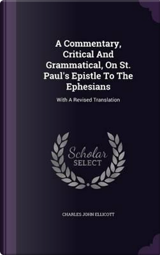 A Commentary, Critical and Grammatical, on St. Paul's Epistle to the Ephesians by Charles John Ellicott