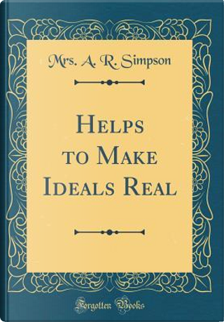 Helps to Make Ideals Real (Classic Reprint) by Mrs. A. R. Simpson