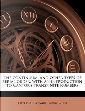 The Continuum, and Other Types of Serial Order, with an Introduction to Cantor's Transfinite Numbers by Edward Vermilye Huntington