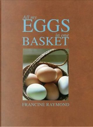 All My Eggs in One Basket by Raymond Francine