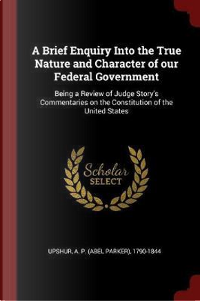 A Brief Enquiry Into the True Nature and Character of Our Federal Government by A. P. Upshur