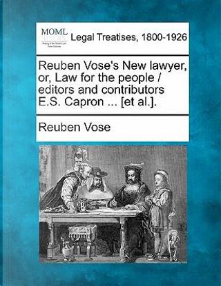 Reuben Vose's New Lawyer, Or, Law for the People / Editors and Contributors E.S. Capron ... [Et Al.]. by Reuben Vose