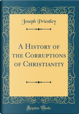 A History of the Corruptions of Christianity (Classic Reprint) by Joseph Priestley