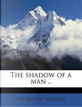The Shadow of a Man . by E. W. 1866 Hornung