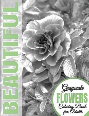 Beautiful Grayscale Flowers Adult Coloring Book by Beautiful Grayscale Coloring Books
