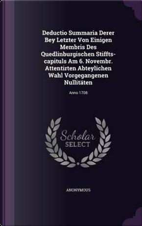 Deductio Summaria Derer Bey Letzter Von Einigen Membris Des Quedlinburgischen Stiffts-Capituls Am 6. Novembr. Attentirten Abteylichen Wahl Vorgegangenen Nullitaten by ANONYMOUS