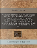 A   Sermon Preached at Pauls Crosse, the 25. of Nouember. 1621 Vpon Occasion of That False and Scandalous Report Touching the Supposed Apostasie of th by Thomas Preston