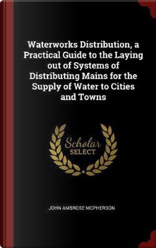 Waterworks Distribution, a Practical Guide to the Laying Out of Systems of Distributing Mains for the Supply of Water to Cities and Towns by John Ambrose Mcpherson