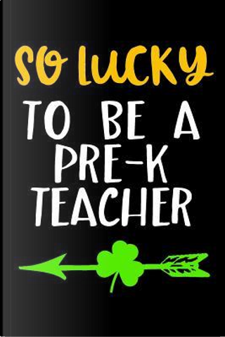 So Lucky to Be a Pre-k Teacher Lined Journal by Blank Book Billionaire