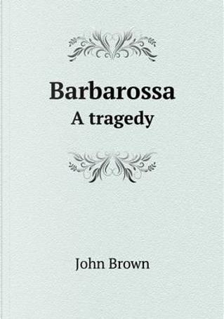 Barbarossa a Tragedy by John Brown