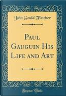 Paul Gauguin His Life and Art (Classic Reprint) by John Gould Fletcher