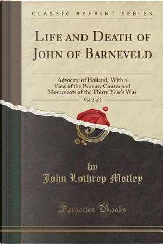 Life and Death of John of Barneveld, Vol. 2 of 2 by John Lothrop Motley