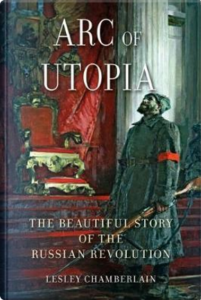 Arc of Utopia by LESLEY CHAMBERLAIN