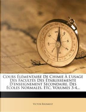 Cours Elementaire de Chimie A L'Usage Des Facultes Des Etablissemente D'Enseignement Secondaire, Des Ecoles Normales, Etc, Volumes 3-4... by Victor Regnault