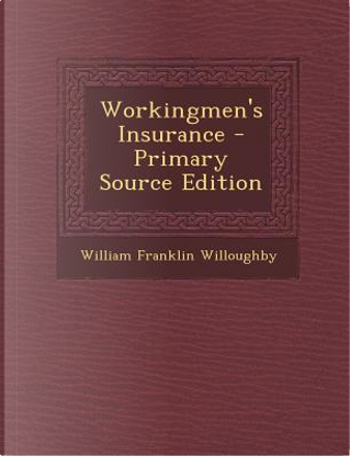 Workingmen's Insurance - Primary Source Edition by William Franklin Willoughby
