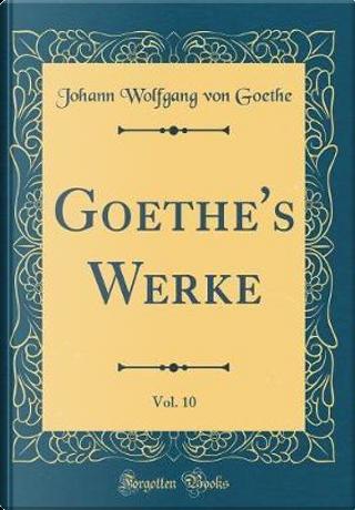 Goethe's Werke, Vol. 10 (Classic Reprint) by Johann Wolfgang Von Goethe