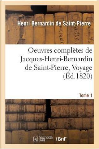 Oeuvres Completes de Jacques-Henri-Bernardin de Saint-Pierre, Voyage Tome 1 by Bernardin de Saint-P