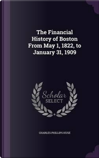 The Financial History of Boston from May 1, 1822, to January 31, 1909 by Charles Phillips Huse