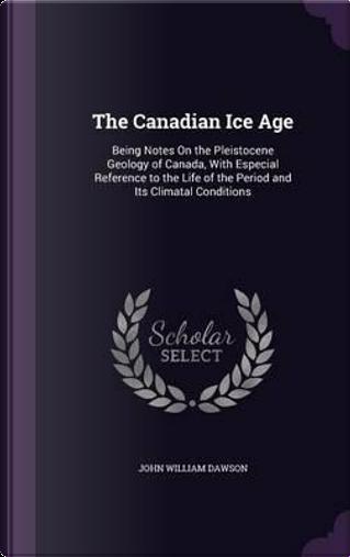 The Canadian Ice Age by John William Dawson