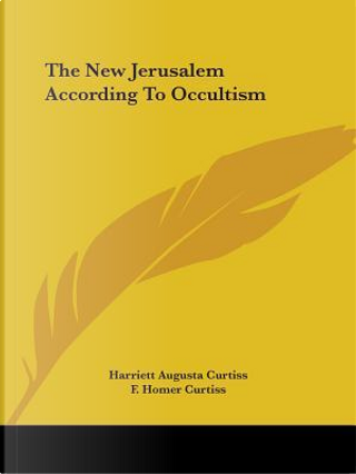 The New Jerusalem According to Occultism by Harriett Augusta Curtiss