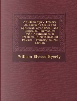 An Elementary Treatise on Fourier's Series and Spherical, Cylindrical, and Ellipsoidal Harmonics by William Elwood Byerly