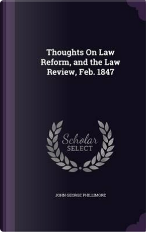Thoughts on Law Reform, and the Law Review, Feb. 1847 by John George Phillimore