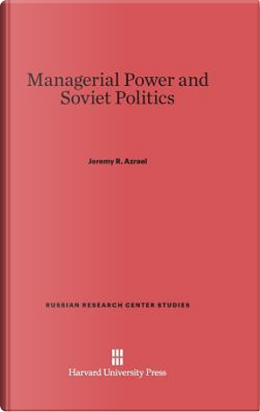 Managerial Power and Soviet Politics by Jeremy R. Azrael