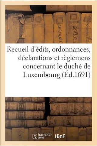 Recueil d'Edits, Ordonnances, Declarations et Reglemens Concernant le Duche de Luxembourg by R.T. France