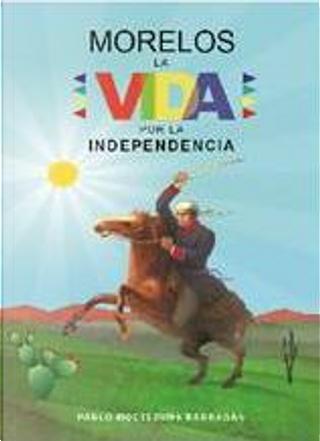 Morelos: la vida por la independencia by Pablo Moctezuma Barragán
