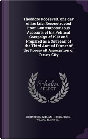 Theodore Roosevelt, One Day of His Life; Reconstructed from Contemporaneous Accounts of His Political Campaign of 1912 and Prepared as a Souvenir of ... of the Roosevelt Association of Jersey City by William H Richardson