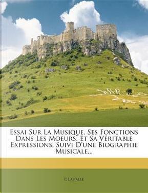 Essai Sur La Musique, Ses Fonctions Dans Les Moeurs, Et Sa V Ritable Expressions, Suivi D'Une Biographie Musicale. by P Lahalle