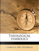 Theological Symbolics by Charles A. 1841 Briggs