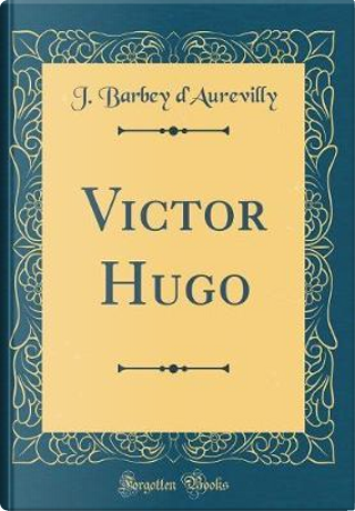 Victor Hugo (Classic Reprint) by J. Barbey d'Aurevilly