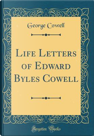 Life Letters of Edward Byles Cowell (Classic Reprint) by George Cowell