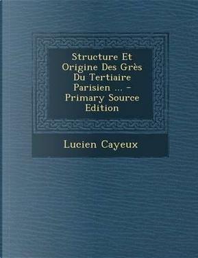 Structure Et Origine Des Gres Du Tertiaire Parisien by Lucien Cayeux