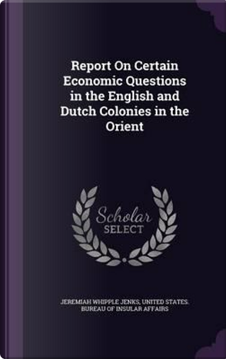 Report on Certain Economic Questions in the English and Dutch Colonies in the Orient by Jeremiah Whipple Jenks