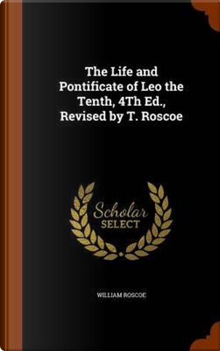 The Life and Pontificate of Leo the Tenth, 4th Ed, Revised by T. Roscoe by William Roscoe
