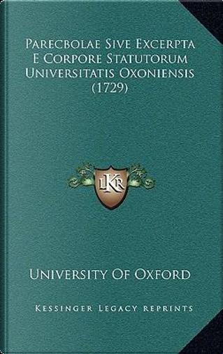Parecbolae Sive Excerpta E Corpore Statutorum Universitatis Oxoniensis (1729) by University of Oxford