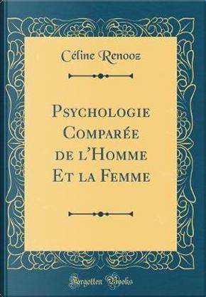 Psychologie Comparée de l'Homme Et la Femme (Classic Reprint) by Céline Renooz